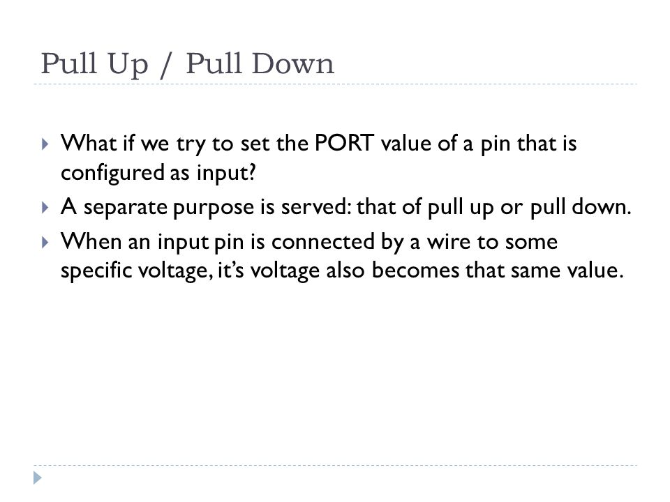 Pull Up / Pull Down  What if we try to set the PORT value of a pin that is configured as input.
