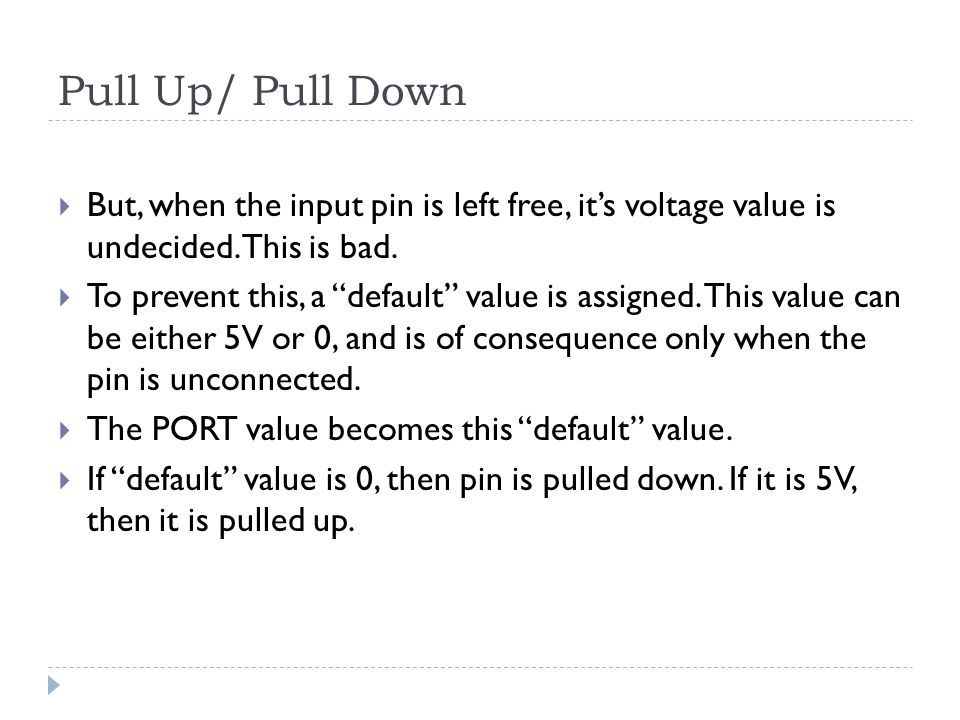 Pull Up/ Pull Down  But, when the input pin is left free, it's voltage value is undecided.