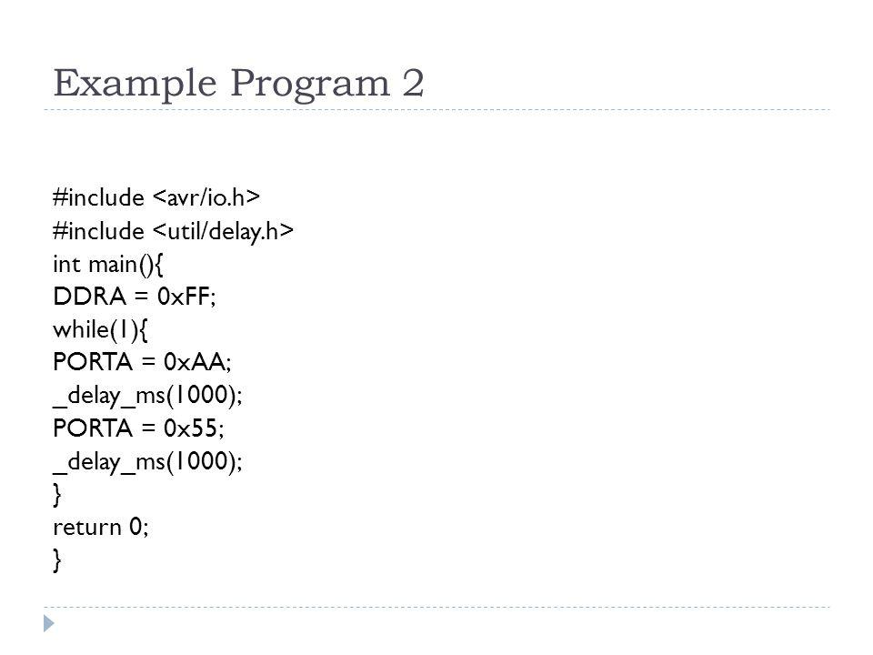 Example Program 2 #include int main(){ DDRA = 0xFF; while(1){ PORTA = 0xAA; _delay_ms(1000); PORTA = 0x55; _delay_ms(1000); } return 0; }