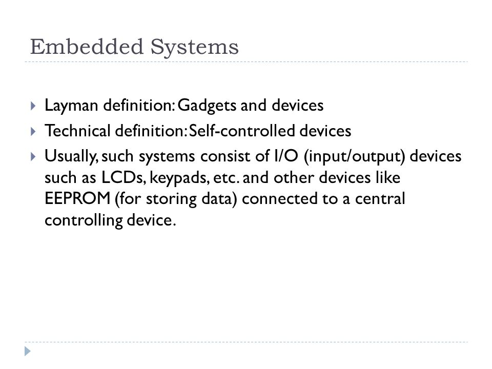 Embedded Systems  Layman definition: Gadgets and devices  Technical definition: Self-controlled devices  Usually, such systems consist of I/O (input/output) devices such as LCDs, keypads, etc.