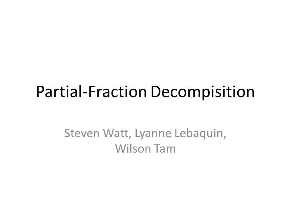 Partial-Fraction Decompisition Steven Watt, Lyanne Lebaquin, Wilson Tam