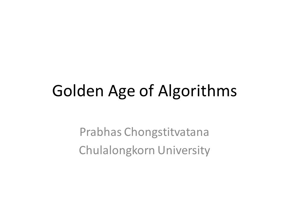 Golden Age of Algorithms Prabhas Chongstitvatana Chulalongkorn University