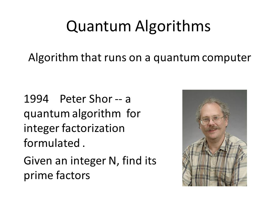 Quantum Algorithms Algorithm that runs on a quantum computer 1994 Peter Shor -- a quantum algorithm for integer factorization formulated.