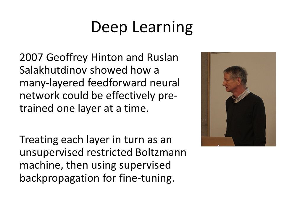 Deep Learning 2007 Geoffrey Hinton and Ruslan Salakhutdinov showed how a many-layered feedforward neural network could be effectively pre- trained one layer at a time.