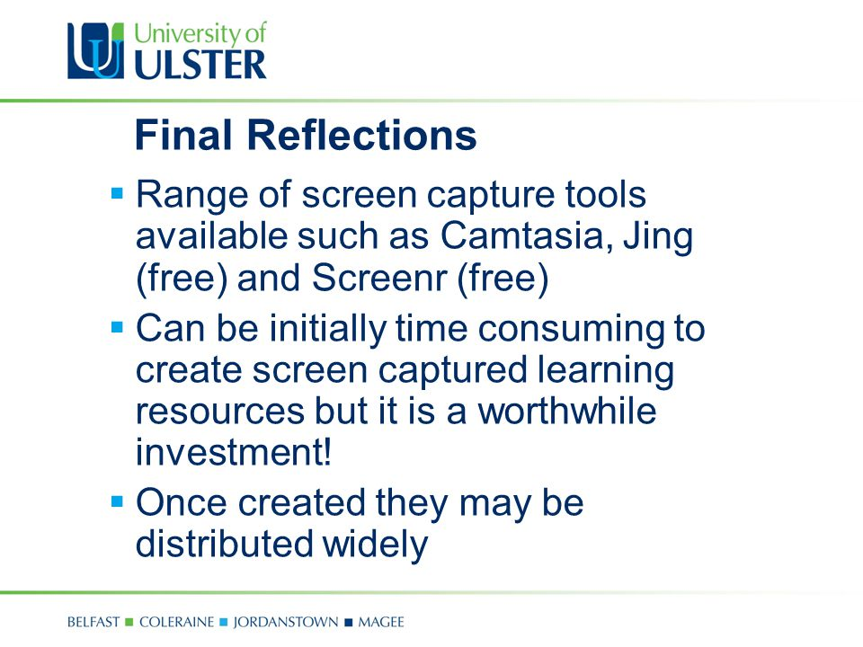 Final Reflections  Range of screen capture tools available such as Camtasia, Jing (free) and Screenr (free)  Can be initially time consuming to create screen captured learning resources but it is a worthwhile investment.