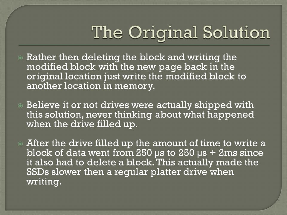  Rather then deleting the block and writing the modified block with the new page back in the original location just write the modified block to another location in memory.