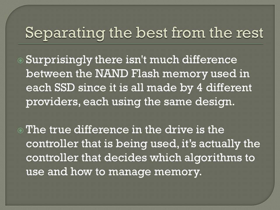  Surprisingly there isn t much difference between the NAND Flash memory used in each SSD since it is all made by 4 different providers, each using the same design.