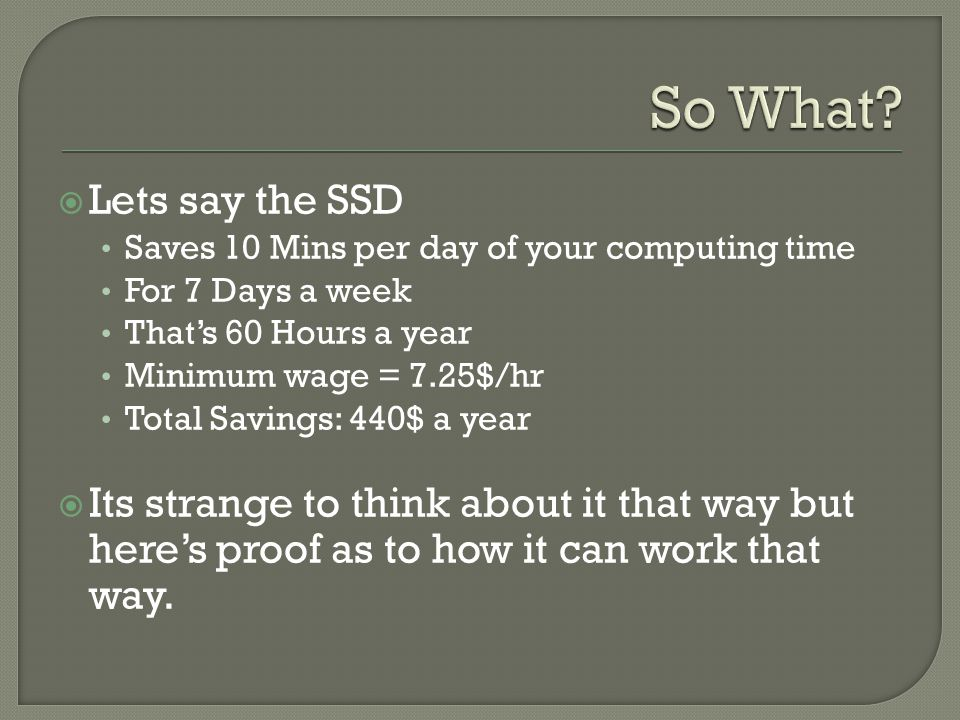  Lets say the SSD Saves 10 Mins per day of your computing time For 7 Days a week That's 60 Hours a year Minimum wage = 7.25$/hr Total Savings: 440$ a year  Its strange to think about it that way but here's proof as to how it can work that way.