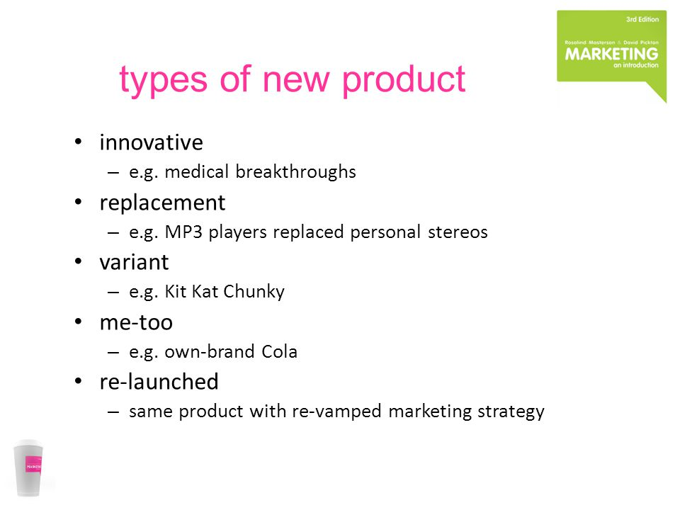 types of new product innovative – e.g. medical breakthroughs replacement – e.g. MP3 players replaced personal stereos variant – e.g. Kit Kat Chunky me