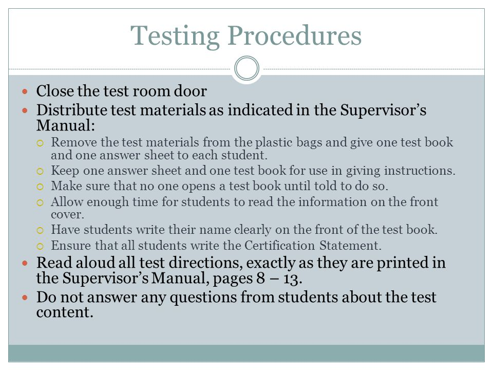 Testing Procedures Close the test room door Distribute test materials as indicated in the Supervisor's Manual:  Remove the test materials from the plastic bags and give one test book and one answer sheet to each student.
