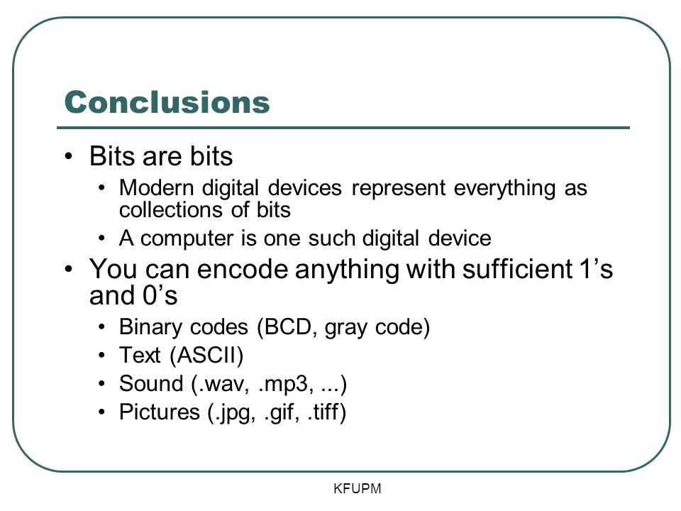 Conclusions Bits are bits Modern digital devices represent everything as collections of bits A computer is one such digital device You can encode anything with sufficient 1's and 0's Binary codes (BCD, gray code) Text (ASCII) Sound (.wav,.mp3,...) Pictures (.jpg,.gif,.tiff) KFUPM