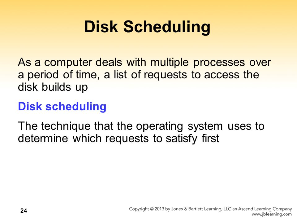 24 Disk Scheduling As a computer deals with multiple processes over a period of time, a list of requests to access the disk builds up Disk scheduling The technique that the operating system uses to determine which requests to satisfy first