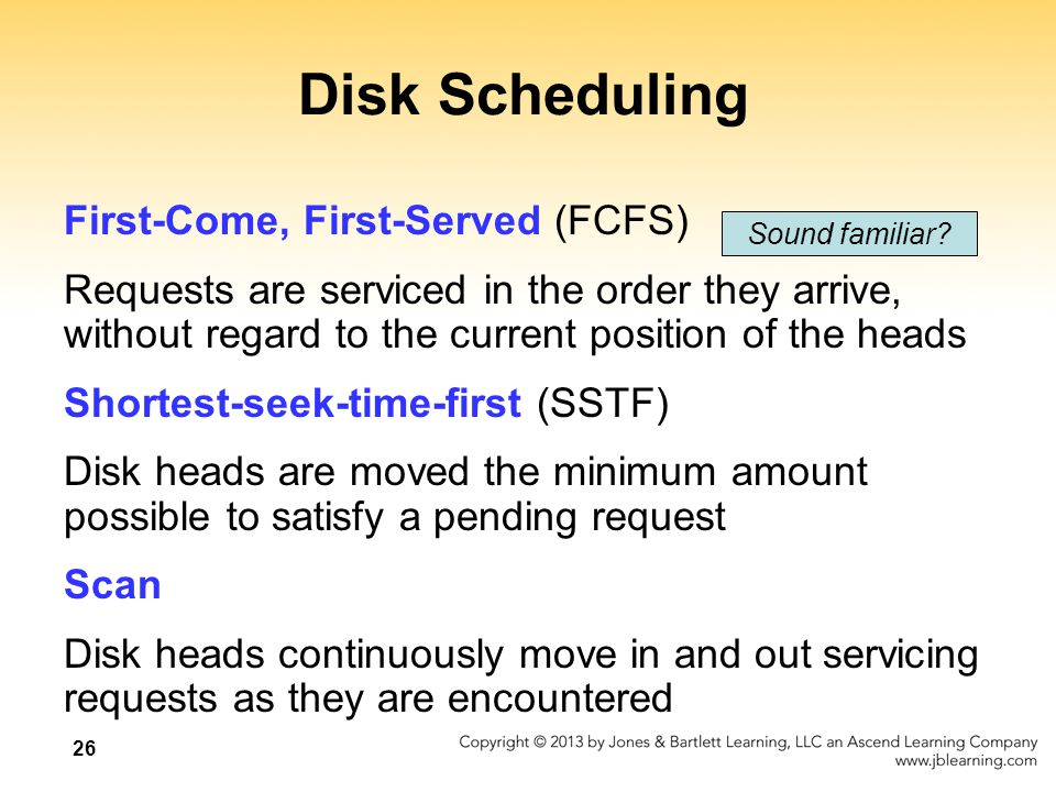 26 Disk Scheduling First-Come, First-Served (FCFS) Requests are serviced in the order they arrive, without regard to the current position of the heads Shortest-seek-time-first (SSTF) Disk heads are moved the minimum amount possible to satisfy a pending request Scan Disk heads continuously move in and out servicing requests as they are encountered Sound familiar