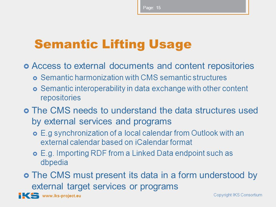 www.iks-project.eu Page: Semantic Lifting Usage  Access to external documents and content repositories  Semantic harmonization with CMS semantic structures  Semantic interoperability in data exchange with other content repositories  The CMS needs to understand the data structures used by external services and programs  E.g synchronization of a local calendar from Outlook with an external calendar based on iCalendar format  E.g.