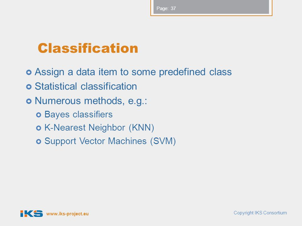 www.iks-project.eu Page: Classification  Assign a data item to some predefined class  Statistical classification  Numerous methods, e.g.:  Bayes classifiers  K-Nearest Neighbor (KNN)  Support Vector Machines (SVM) Copyright IKS Consortium 37