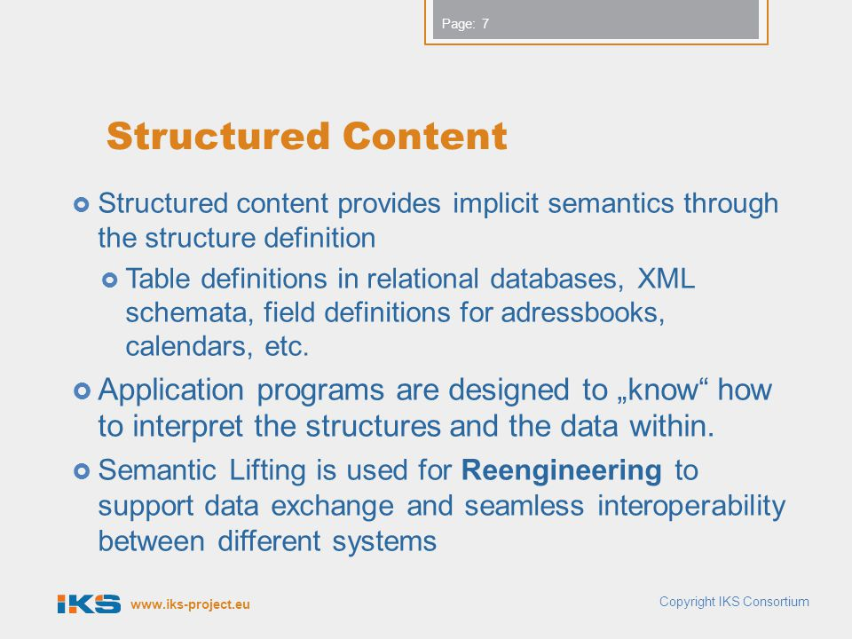 www.iks-project.eu Page: Structured Content  Structured content provides implicit semantics through the structure definition  Table definitions in relational databases, XML schemata, field definitions for adressbooks, calendars, etc.
