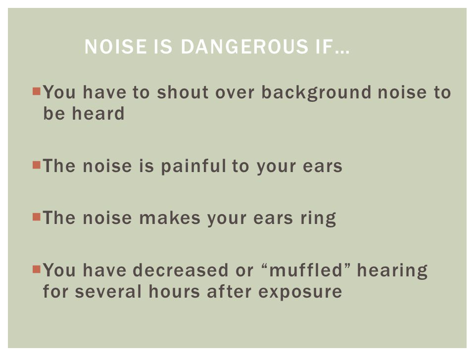 You have to shout over background noise to be heard  The noise is painful to your ears  The noise makes your ears ring  You have decreased or muffled hearing for several hours after exposure NOISE IS DANGEROUS IF…