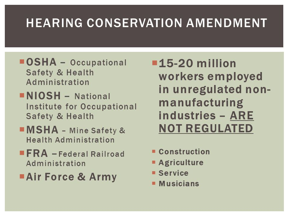 OSHA – Occupational Safety & Health Administration  NIOSH – National Institute for Occupational Safety & Health  MSHA – Mine Safety & Health Administration  FRA – Federal Railroad Administration  Air Force & Army  15-20 million workers employed in unregulated non- manufacturing industries – ARE NOT REGULATED  Construction  Agriculture  Service  Musicians HEARING CONSERVATION AMENDMENT