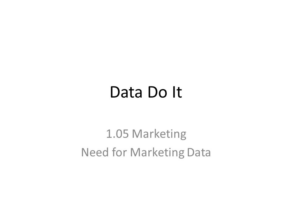 Data Do It 1.05 Marketing Need for Marketing Data