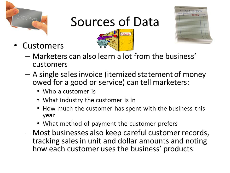 Sources of Data Customers – Marketers can also learn a lot from the business' customers – A single sales invoice (itemized statement of money owed for a good or service) can tell marketers: Who a customer is What industry the customer is in How much the customer has spent with the business this year What method of payment the customer prefers – Most businesses also keep careful customer records, tracking sales in unit and dollar amounts and noting how each customer uses the business' products