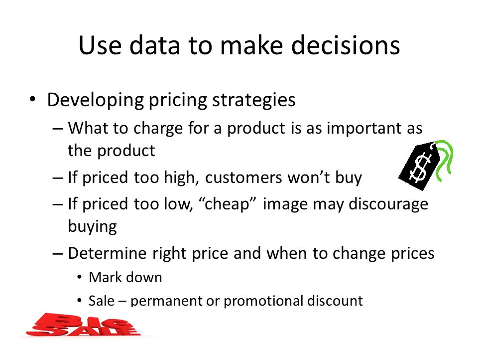 Use data to make decisions Developing pricing strategies – What to charge for a product is as important as the product – If priced too high, customers won't buy – If priced too low, cheap image may discourage buying – Determine right price and when to change prices Mark down Sale – permanent or promotional discount