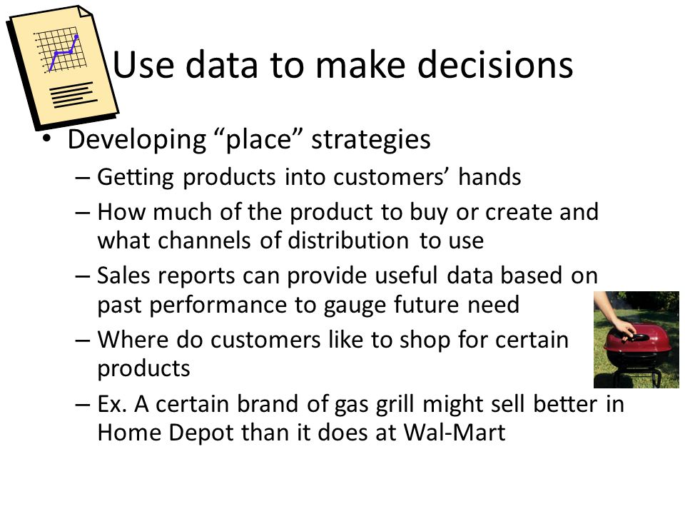 Use data to make decisions Developing place strategies – Getting products into customers' hands – How much of the product to buy or create and what channels of distribution to use – Sales reports can provide useful data based on past performance to gauge future need – Where do customers like to shop for certain products – Ex.