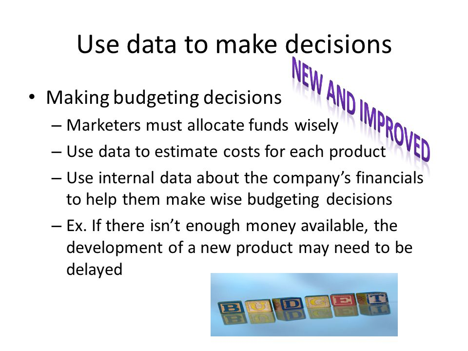 Use data to make decisions Making budgeting decisions – Marketers must allocate funds wisely – Use data to estimate costs for each product – Use internal data about the company's financials to help them make wise budgeting decisions – Ex.