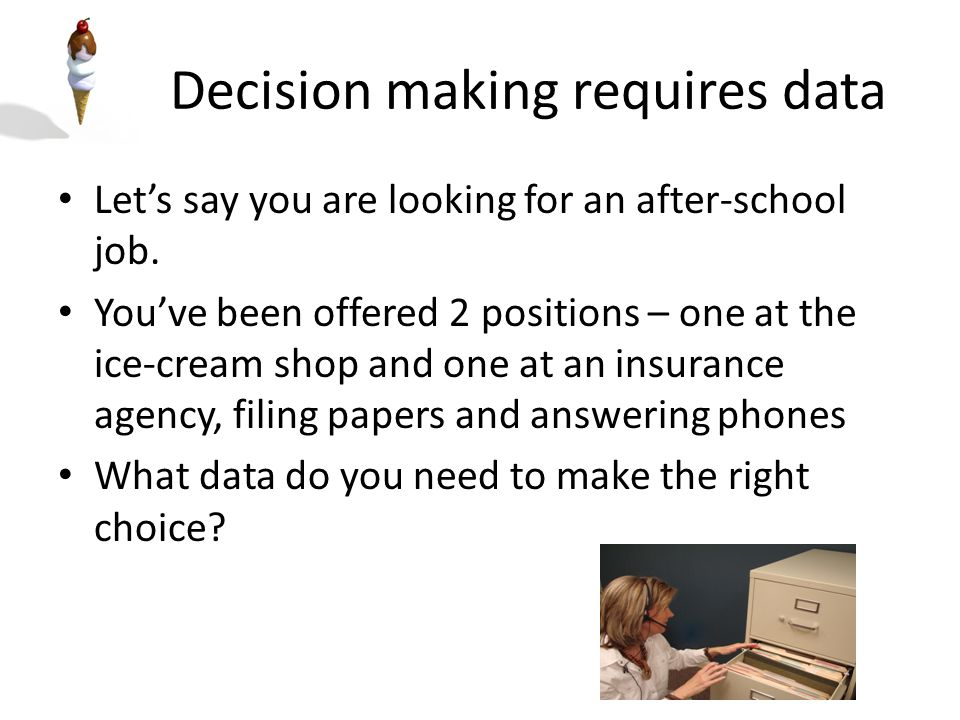 Decision making requires data Here are some things to consider: – The ice-cream shop is 5 miles further away from your house than the insurance agency is – The insurance agency will pay $1 more per hour, however you will make tips at the ice-cream shop – You presume that the ice-cream shop will slow down after the summer so your tips and/or hours will be less – The insurance job MAY have a possibility of an internship during college There may not be a right or a wrong choice for which job you will choose You just have to make the best decision you can, based on the data you have gathered in relation to your wants and needs