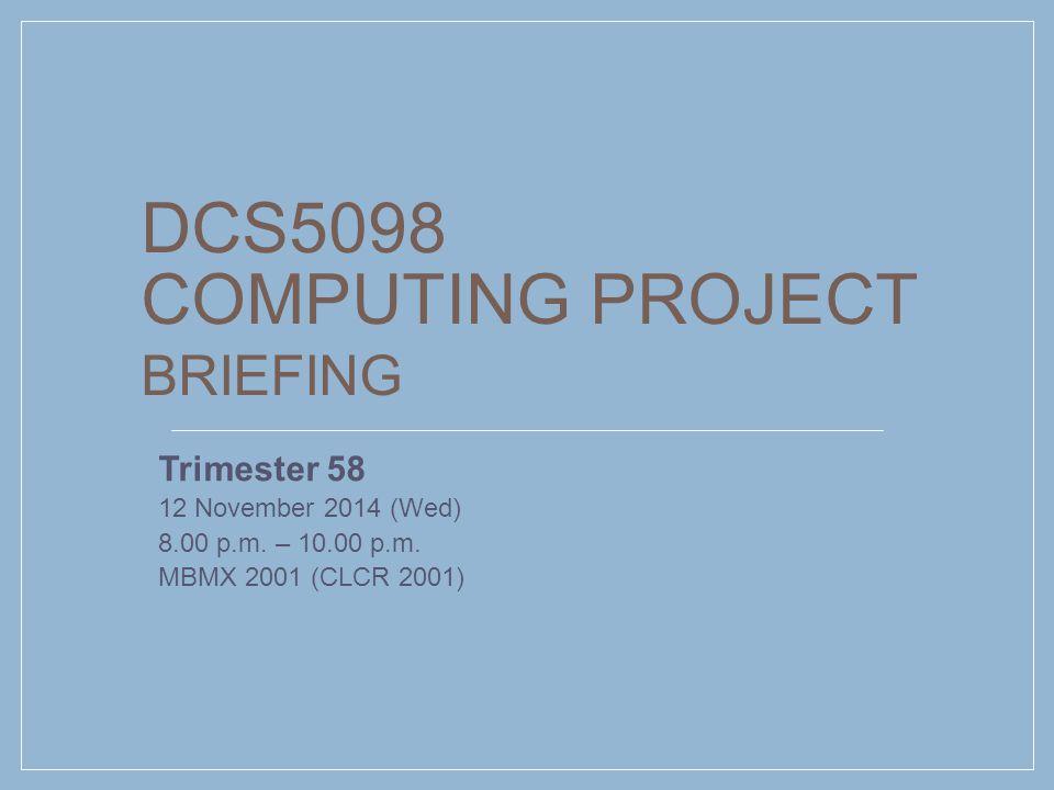 DCS5098 COMPUTING PROJECT BRIEFING Trimester 58 12 November 2014 (Wed) 8.00 p.m. – 10.00 p.m. MBMX 2001 (CLCR 2001)
