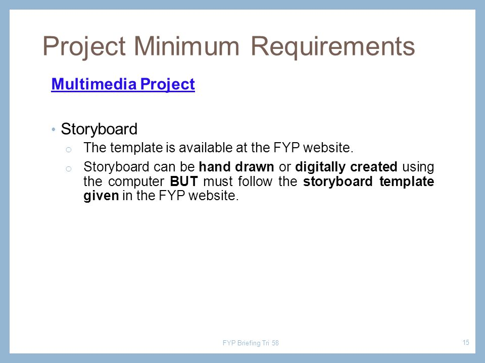 Multimedia Project Storyboard o The template is available at the FYP website. o Storyboard can be hand drawn or digitally created using the computer B