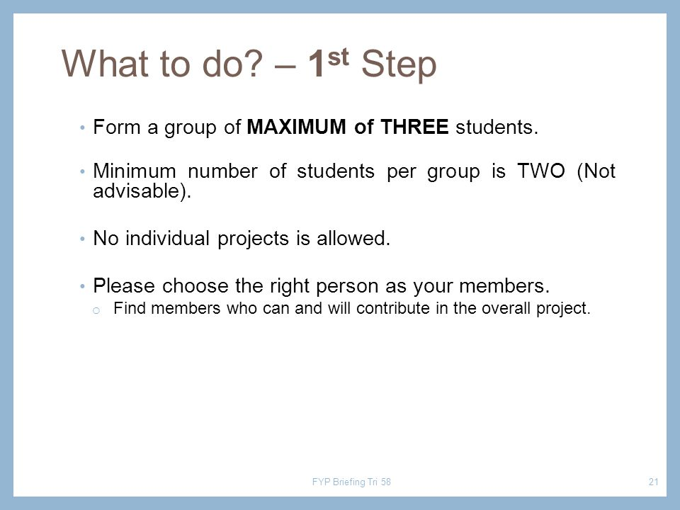 What to do? – 1 st Step Form a group of MAXIMUM of THREE students. Minimum number of students per group is TWO (Not advisable). No individual projects
