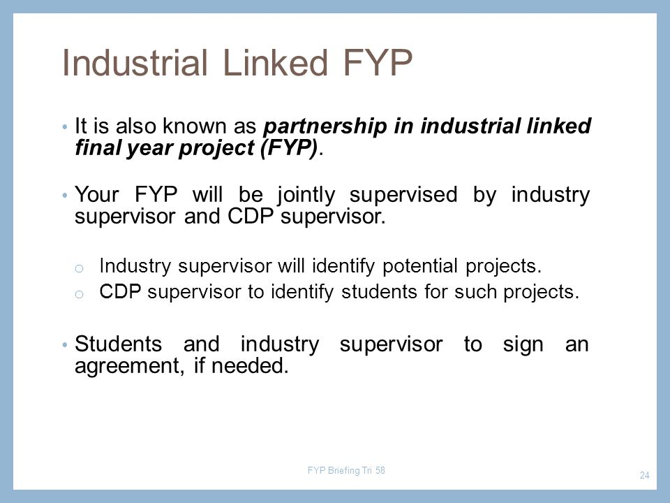 It is also known as partnership in industrial linked final year project (FYP). Your FYP will be jointly supervised by industry supervisor and CDP supe