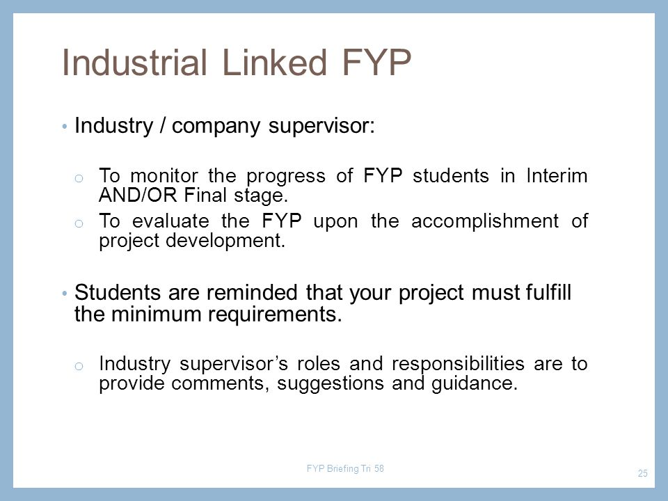 Industry / company supervisor: o To monitor the progress of FYP students in Interim AND/OR Final stage.