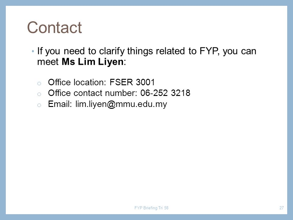 Contact If you need to clarify things related to FYP, you can meet Ms Lim Liyen: o Office location: FSER 3001 o Office contact number: 06-252 3218 o E