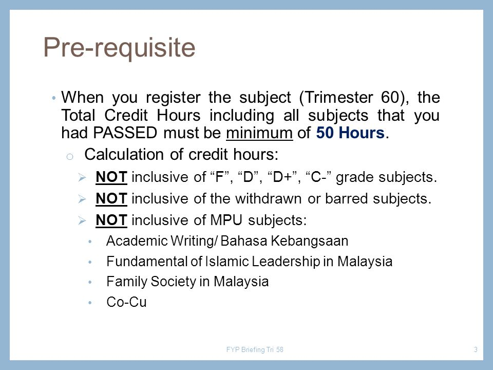Pre-requisite When you register the subject (Trimester 60), the Total Credit Hours including all subjects that you had PASSED must be minimum of 50 Hours.