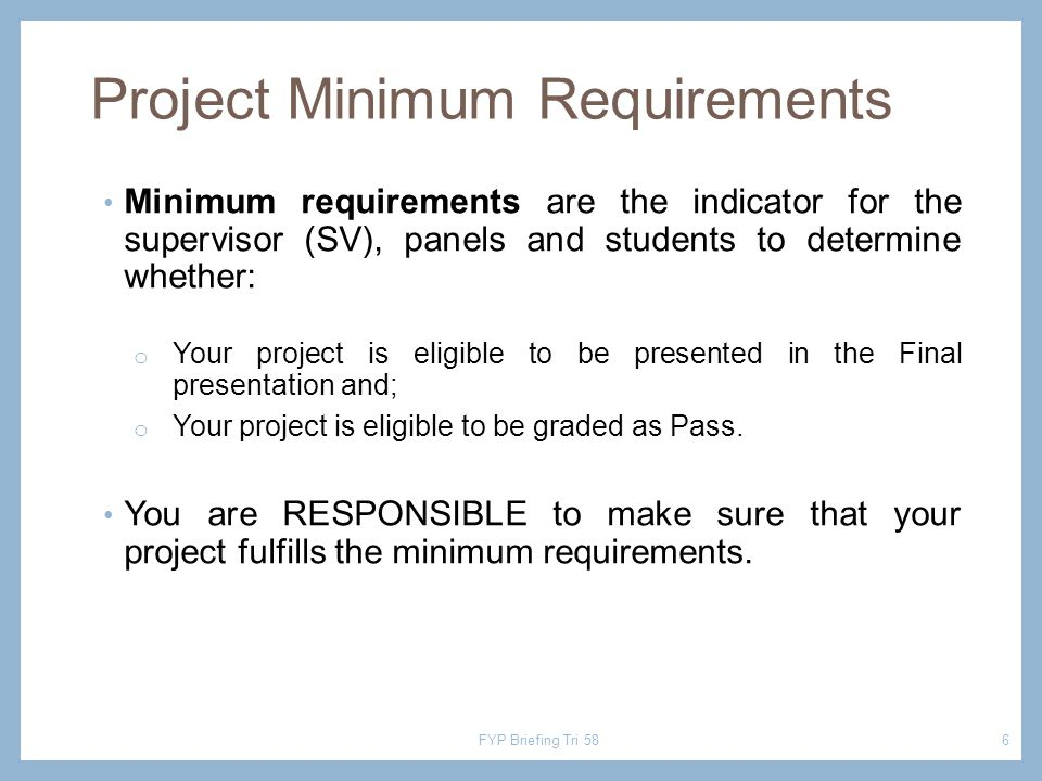 Project Minimum Requirements Minimum requirements are the indicator for the supervisor (SV), panels and students to determine whether: o Your project is eligible to be presented in the Final presentation and; o Your project is eligible to be graded as Pass.