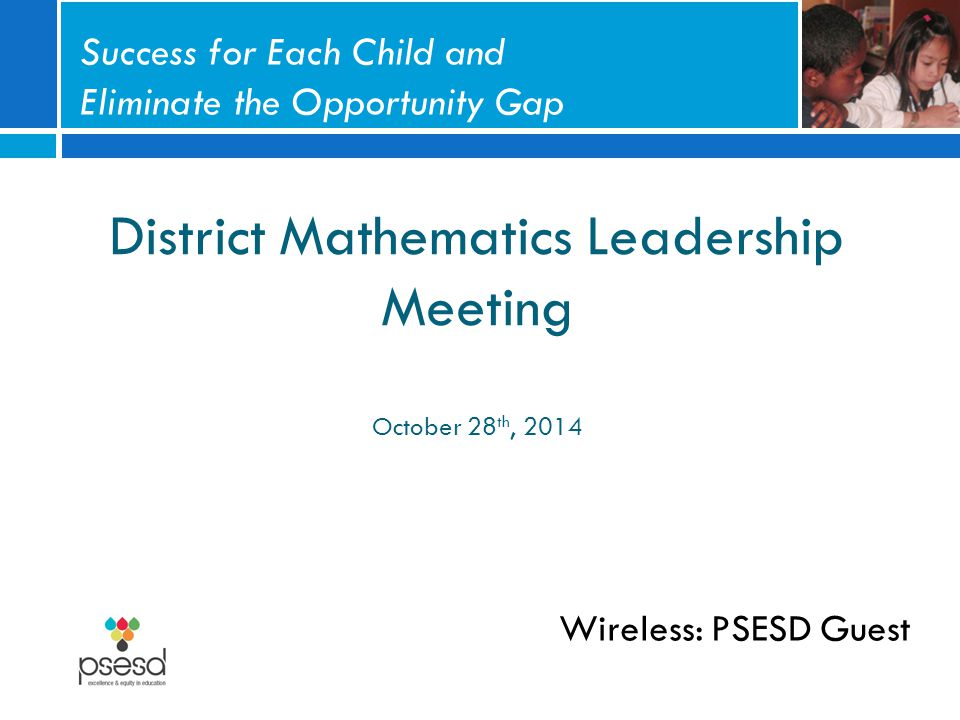 District Mathematics Leadership Meeting October 28 th, 2014 Wireless: PSESD Guest Success for Each Child and Eliminate the Opportunity Gap