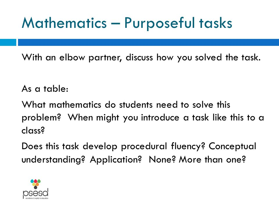Mathematics – Purposeful tasks With an elbow partner, discuss how you solved the task.