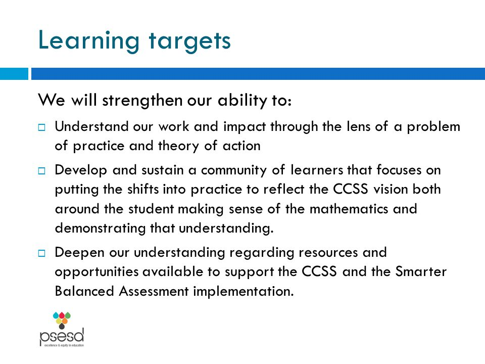 Learning targets We will strengthen our ability to:  Understand our work and impact through the lens of a problem of practice and theory of action  Develop and sustain a community of learners that focuses on putting the shifts into practice to reflect the CCSS vision both around the student making sense of the mathematics and demonstrating that understanding.
