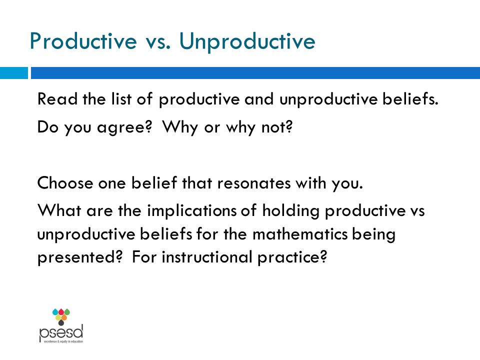 Productive vs. Unproductive Read the list of productive and unproductive beliefs. Do you agree? Why or why not? Choose one belief that resonates with
