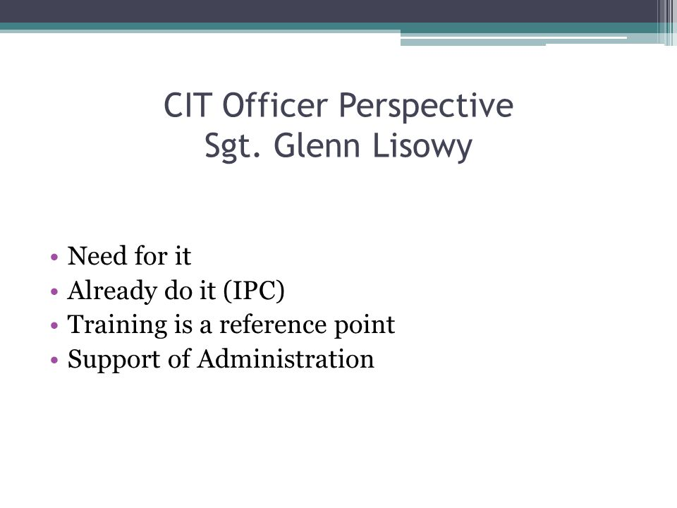CIT Officer Perspective Sgt. Glenn Lisowy Need for it Already do it (IPC) Training is a reference point Support of Administration