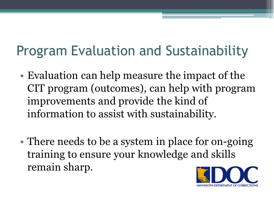Program Evaluation and Sustainability Evaluation can help measure the impact of the CIT program (outcomes), can help with program improvements and pro