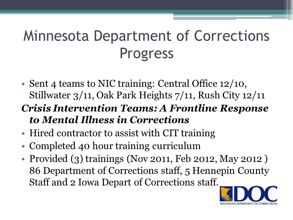 Minnesota Department of Corrections Progress Sent 4 teams to NIC training: Central Office 12/10, Stillwater 3/11, Oak Park Heights 7/11, Rush City 12/