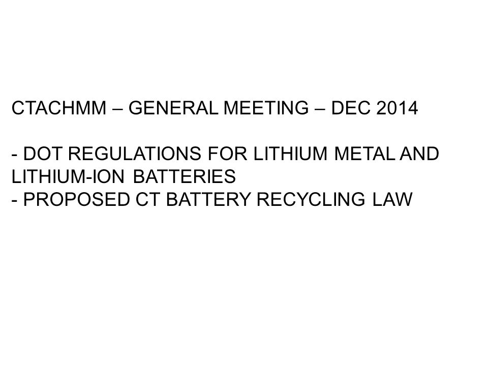 CTACHMM – GENERAL MEETING – DEC 2014 - DOT REGULATIONS FOR LITHIUM METAL AND LITHIUM-ION BATTERIES - PROPOSED CT BATTERY RECYCLING LAW