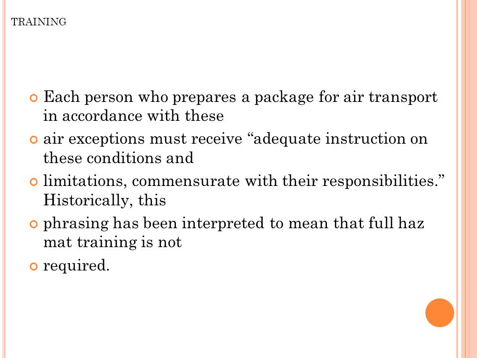 TRAINING Each person who prepares a package for air transport in accordance with these air exceptions must receive adequate instruction on these conditions and limitations, commensurate with their responsibilities. Historically, this phrasing has been interpreted to mean that full haz mat training is not required.