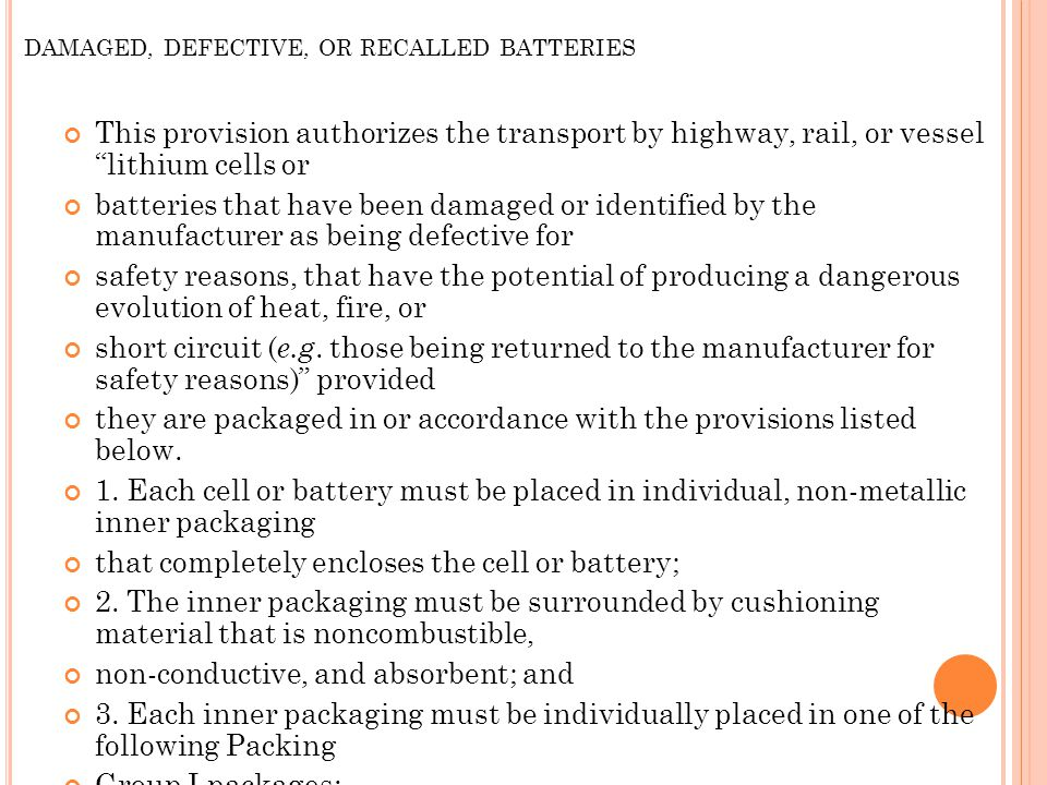 DAMAGED, DEFECTIVE, OR RECALLED BATTERIES This provision authorizes the transport by highway, rail, or vessel lithium cells or batteries that have been damaged or identified by the manufacturer as being defective for safety reasons, that have the potential of producing a dangerous evolution of heat, fire, or short circuit ( e.g.