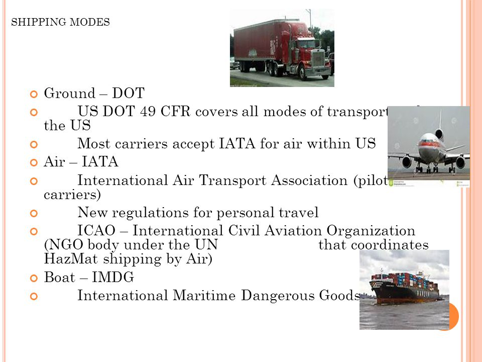 SHIPPING MODES Ground – DOT US DOT 49 CFR covers all modes of transport within the US Most carriers accept IATA for air within US Air – IATA International Air Transport Association (pilots & carriers) New regulations for personal travel ICAO – International Civil Aviation Organization (NGO body under the UN that coordinates HazMat shipping by Air) Boat – IMDG International Maritime Dangerous Goods
