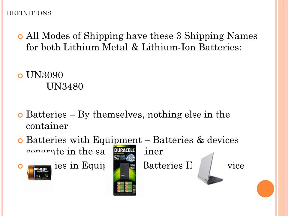 DEFINITIONS All Modes of Shipping have these 3 Shipping Names for both Lithium Metal & Lithium-Ion Batteries: UN3090 UN3480 Batteries – By themselves, nothing else in the container Batteries with Equipment – Batteries & devices separate in the same container Batteries in Equipment - Batteries IN the device