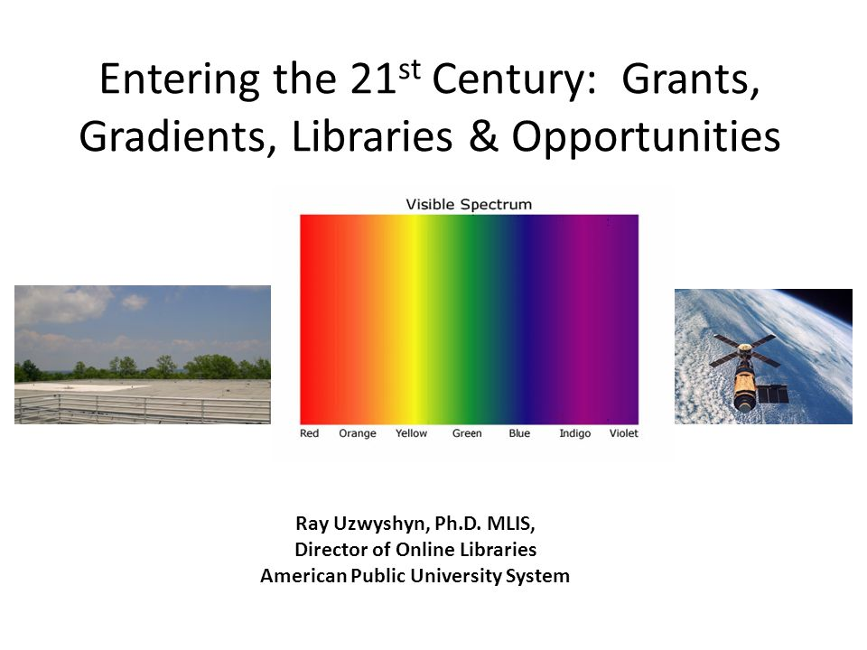 Entering the 21 st Century: Grants, Gradients, Libraries & Opportunities Ray Uzwyshyn, Ph.D.