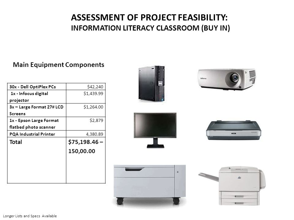 ASSESSMENT OF PROJECT FEASIBILITY: INFORMATION LITERACY CLASSROOM (BUY IN) 30x - Dell OptiPlex PCs$42,240 1x - Infocus digital projector $1,439.99 3x – Large Format 27# LCD Screens $1,264.00 1x - Epson Large Format flatbed photo scanner $2,879 PQA Industrial Printer4,380.89 Total$75,198.46 – 150,00.00 Main Equipment Components Longer Lists and Specs Available